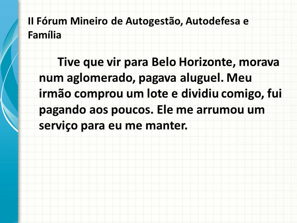 II Fórum Mineiro de Autogestão, Autodefesa e Família Tive que vir para Belo Horizonte, morava num aglomerado, pagava aluguel.