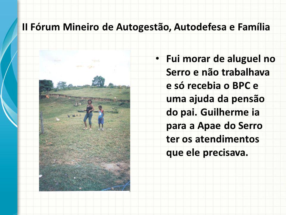 II Fórum Mineiro de Autogestão, Autodefesa e Família Fui morar de aluguel no Serro e não trabalhava e só recebia o BPC e uma ajuda da pensão do pai.