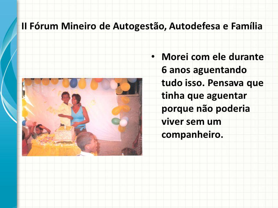 II Fórum Mineiro de Autogestão, Autodefesa e Família Morei com ele durante 6 anos aguentando tudo isso.