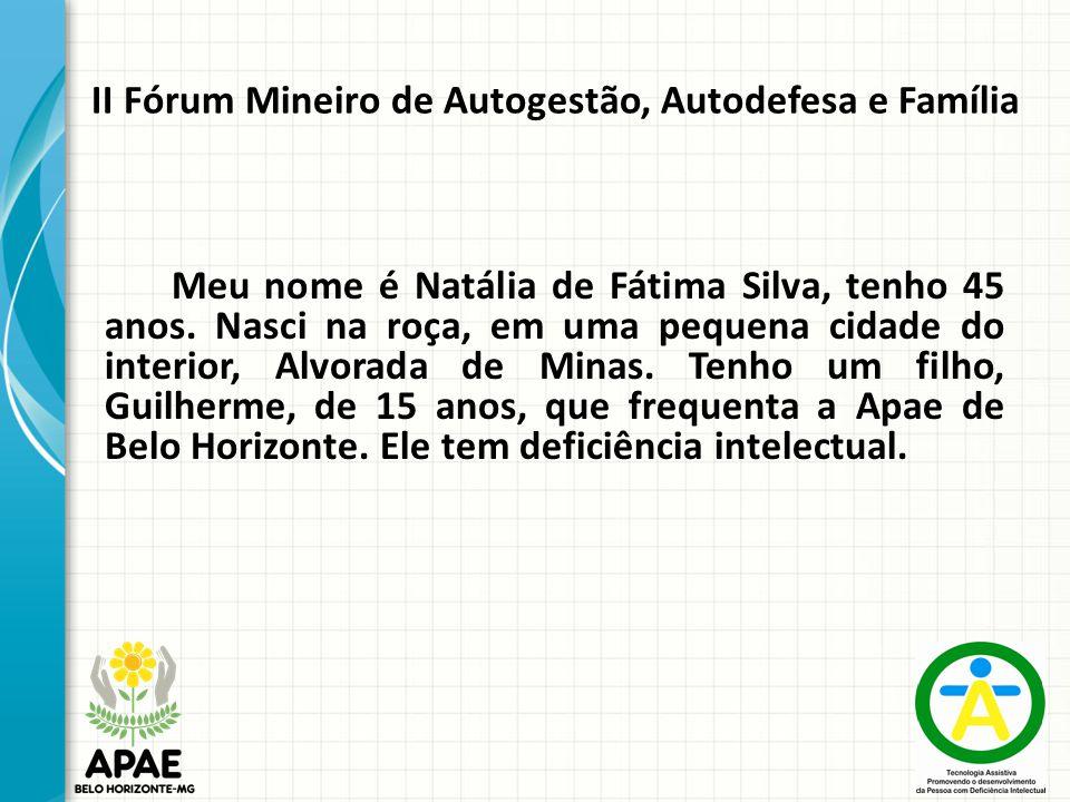 II Fórum Mineiro de Autogestão, Autodefesa e Família Meu nome é Natália de Fátima Silva, tenho 45 anos.