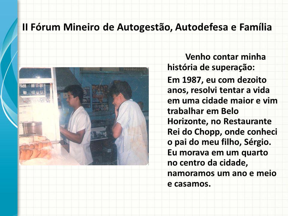 II Fórum Mineiro de Autogestão, Autodefesa e Família Venho contar minha história de superação: Em 1987, eu com dezoito anos, resolvi tentar a vida em uma cidade maior e vim trabalhar em Belo Horizonte, no Restaurante Rei do Chopp, onde conheci o pai do meu filho, Sérgio.