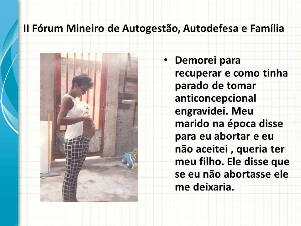II Fórum Mineiro de Autogestão, Autodefesa e Família Demorei para recuperar e como tinha parado de tomar anticoncepcional engravidei.