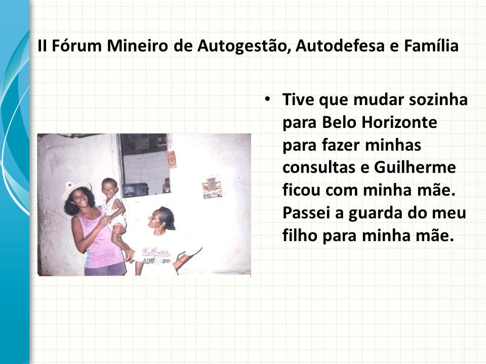 II Fórum Mineiro de Autogestão, Autodefesa e Família Tive que mudar sozinha para Belo Horizonte para fazer minhas consultas e Guilherme ficou com minha mãe.