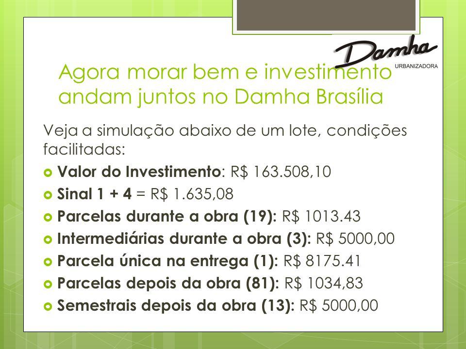 Agora morar bem e investimento andam juntos no Damha Brasília Veja a simulação abaixo de um lote, condições facilitadas:  Valor do Investimento : R$ 163.508,10  Sinal 1 + 4 = R$ 1.635,08  Parcelas durante a obra (19): R$ 1013.43  Intermediárias durante a obra (3): R$ 5000,00  Parcela única na entrega (1): R$ 8175.41  Parcelas depois da obra (81): R$ 1034,83  Semestrais depois da obra (13): R$ 5000,00