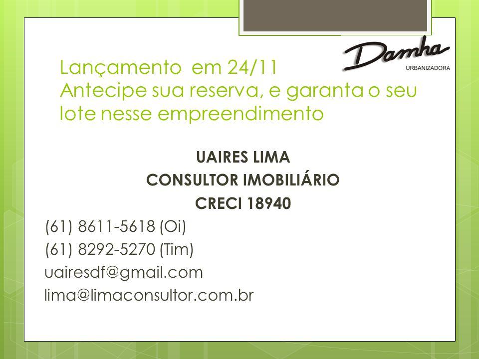 Lançamento em 24/11 Antecipe sua reserva, e garanta o seu lote nesse empreendimento UAIRES LIMA CONSULTOR IMOBILIÁRIO CRECI 18940 (61) 8611-5618 (Oi) (61) 8292-5270 (Tim) uairesdf@gmail.com lima@limaconsultor.com.br