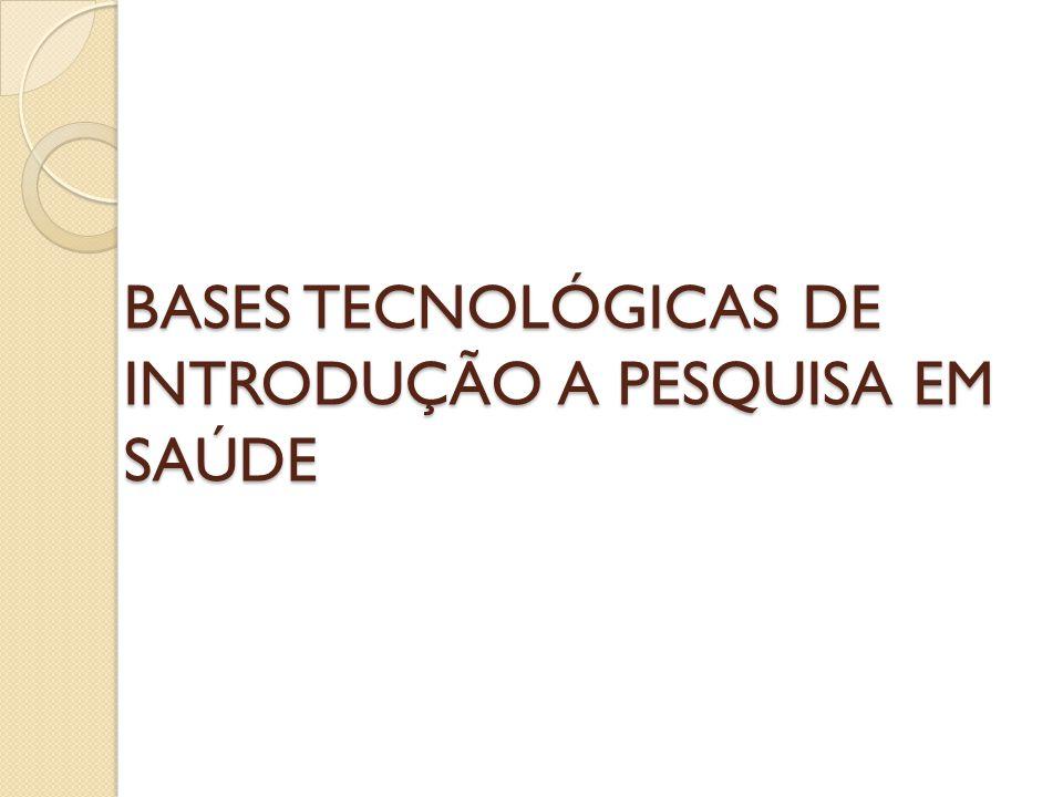 BASES TECNOLÓGICAS DE INTRODUÇÃO A PESQUISA EM SAÚDE BASES TECNOLÓGICAS DE INTRODUÇÃO A PESQUISA EM SAÚDE