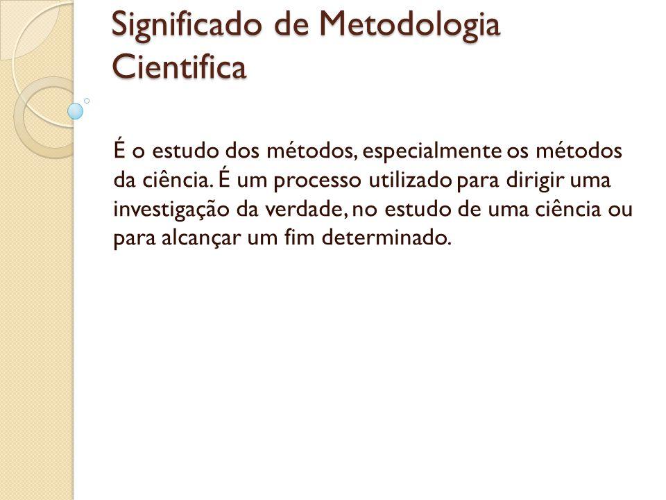 Significado de Metodologia Cientifica É o estudo dos métodos, especialmente os métodos da ciência. É um processo utilizado para dirigir uma investigaç
