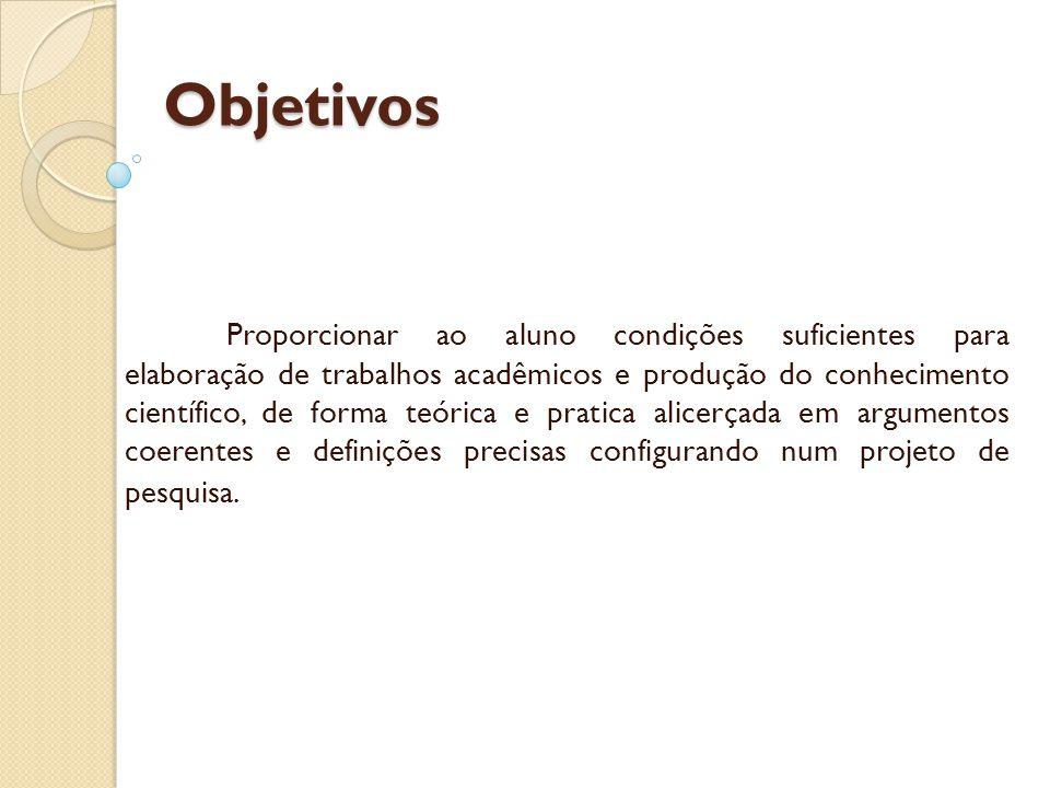 Objetivos Proporcionar ao aluno condições suficientes para elaboração de trabalhos acadêmicos e produção do conhecimento científico, de forma teórica