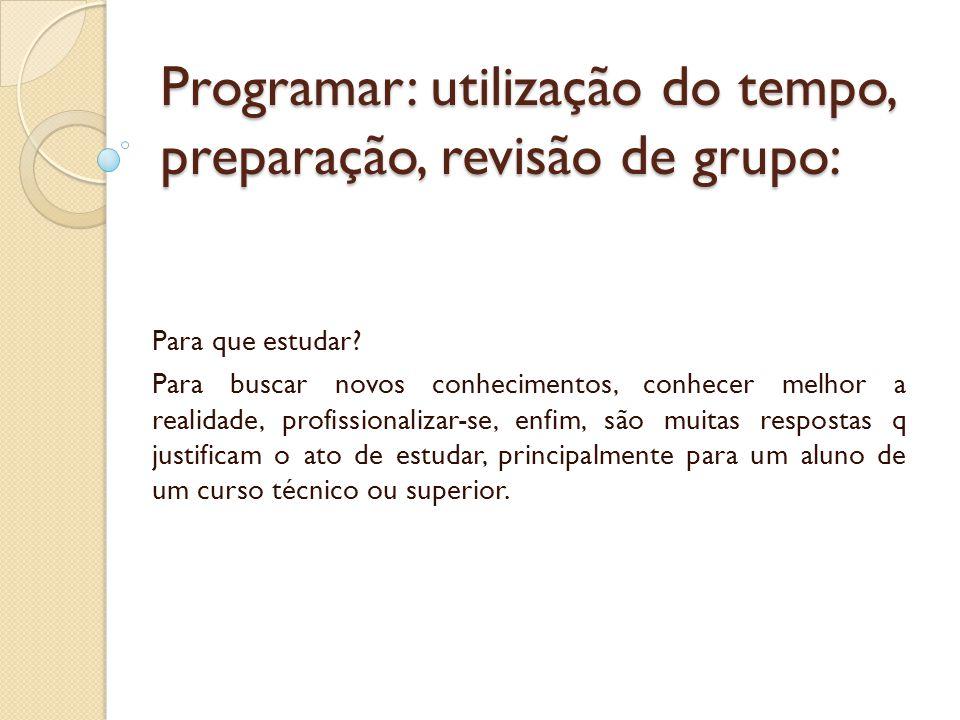 Programar: utilização do tempo, preparação, revisão de grupo: Para que estudar? Para buscar novos conhecimentos, conhecer melhor a realidade, profissi