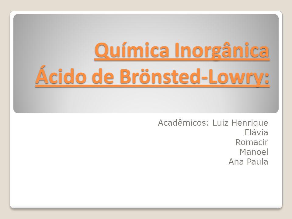Química Inorgânica Ácido de Brönsted-Lowry: Acadêmicos: Luiz Henrique Flávia Romacir Manoel Ana Paula