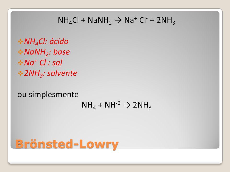 Brönsted-Lowry NH 4 Cl + NaNH 2 → Na + Cl - + 2NH 3  NH 4 Cl: ácido  NaNH 2 : base  Na + Cl - : sal  2NH 3 : solvente ou simplesmente NH 4 + NH -2 → 2NH 3