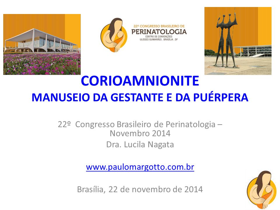 CORIOAMNIONITE MANUSEIO DA GESTANTE E DA PUÉRPERA 22º Congresso Brasileiro de Perinatologia – Novembro 2014 Dra. Lucila Nagata www.paulomargotto.com.b