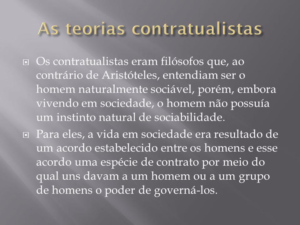  Os contratualistas eram filósofos que, ao contrário de Aristóteles, entendiam ser o homem naturalmente sociável, porém, embora vivendo em sociedade,