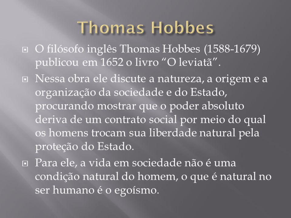 """ O filósofo inglês Thomas Hobbes (1588-1679) publicou em 1652 o livro """"O leviatã"""".  Nessa obra ele discute a natureza, a origem e a organização da s"""