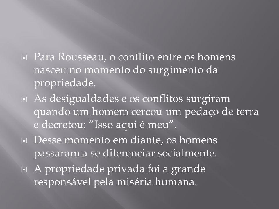  Para Rousseau, o conflito entre os homens nasceu no momento do surgimento da propriedade.  As desigualdades e os conflitos surgiram quando um homem