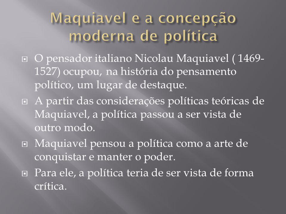  O pensador italiano Nicolau Maquiavel ( 1469- 1527) ocupou, na história do pensamento político, um lugar de destaque.  A partir das considerações p