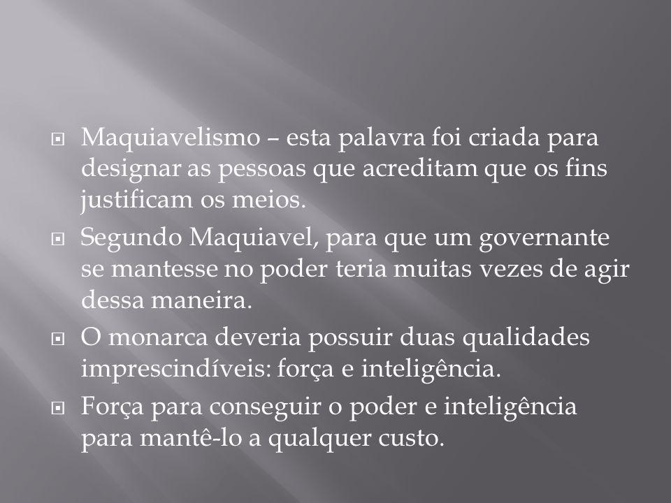  Maquiavelismo – esta palavra foi criada para designar as pessoas que acreditam que os fins justificam os meios.  Segundo Maquiavel, para que um gov