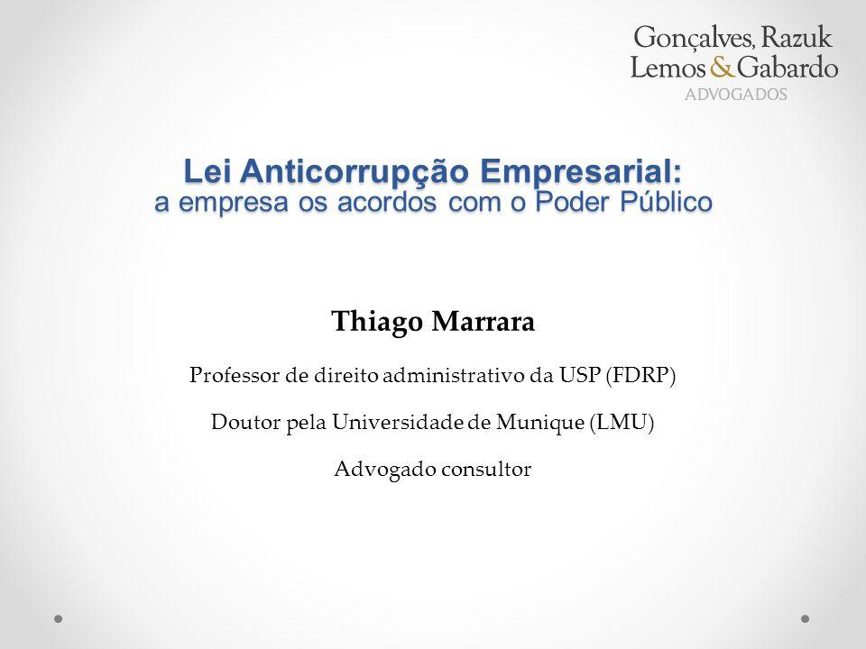 Lei Anticorrupção Empresarial: a empresa os acordos com o Poder Público Thiago Marrara Professor de direito administrativo da USP (FDRP) Doutor pela Universidade de Munique (LMU) Advogado consultor
