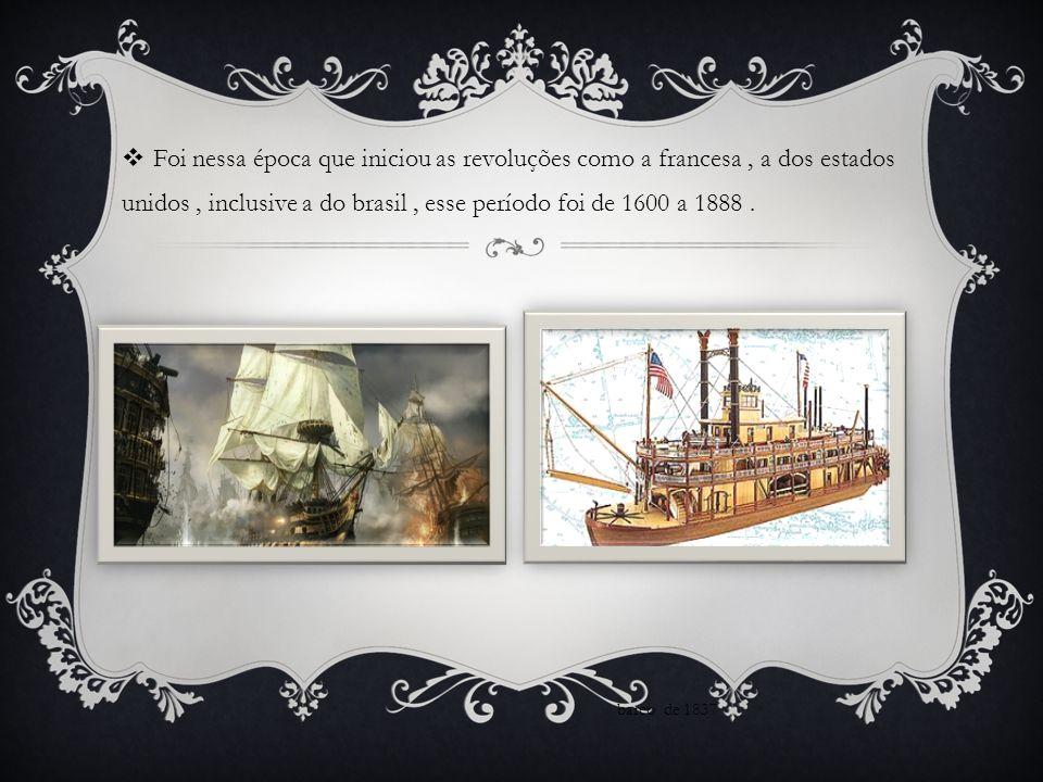  Foi nessa época que iniciou as revoluções como a francesa, a dos estados unidos, inclusive a do brasil, esse período foi de 1600 a 1888.