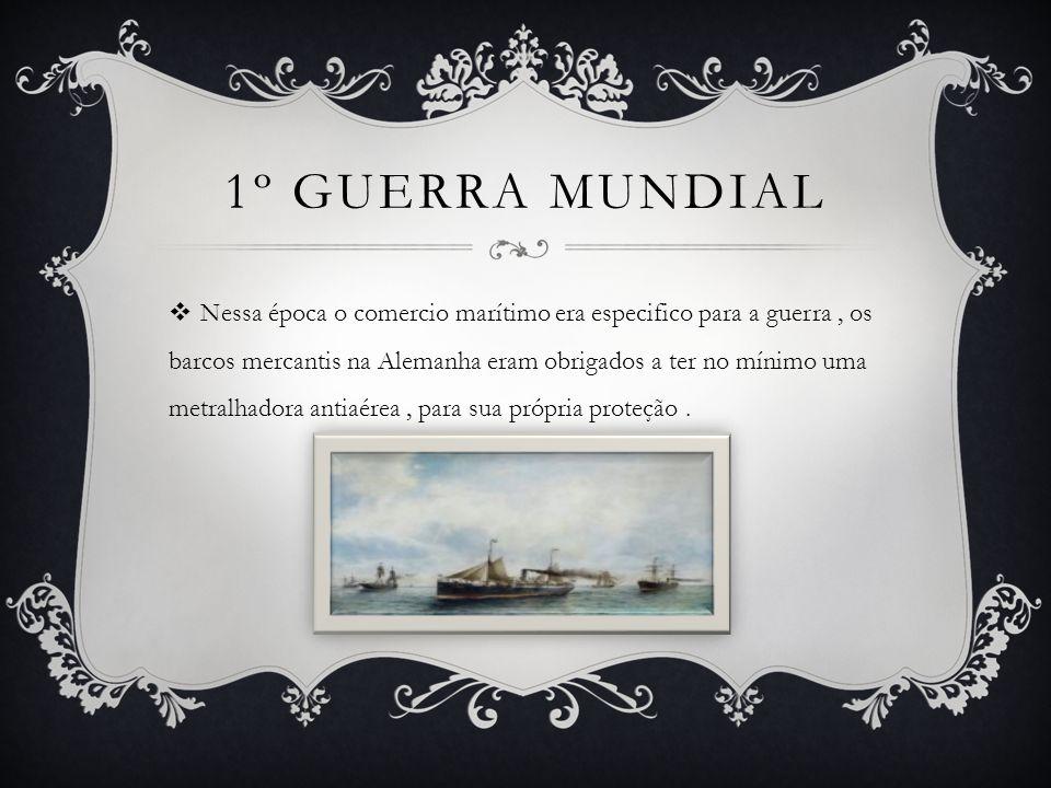 1º GUERRA MUNDIAL  Nessa época o comercio marítimo era especifico para a guerra, os barcos mercantis na Alemanha eram obrigados a ter no mínimo uma metralhadora antiaérea, para sua própria proteção.