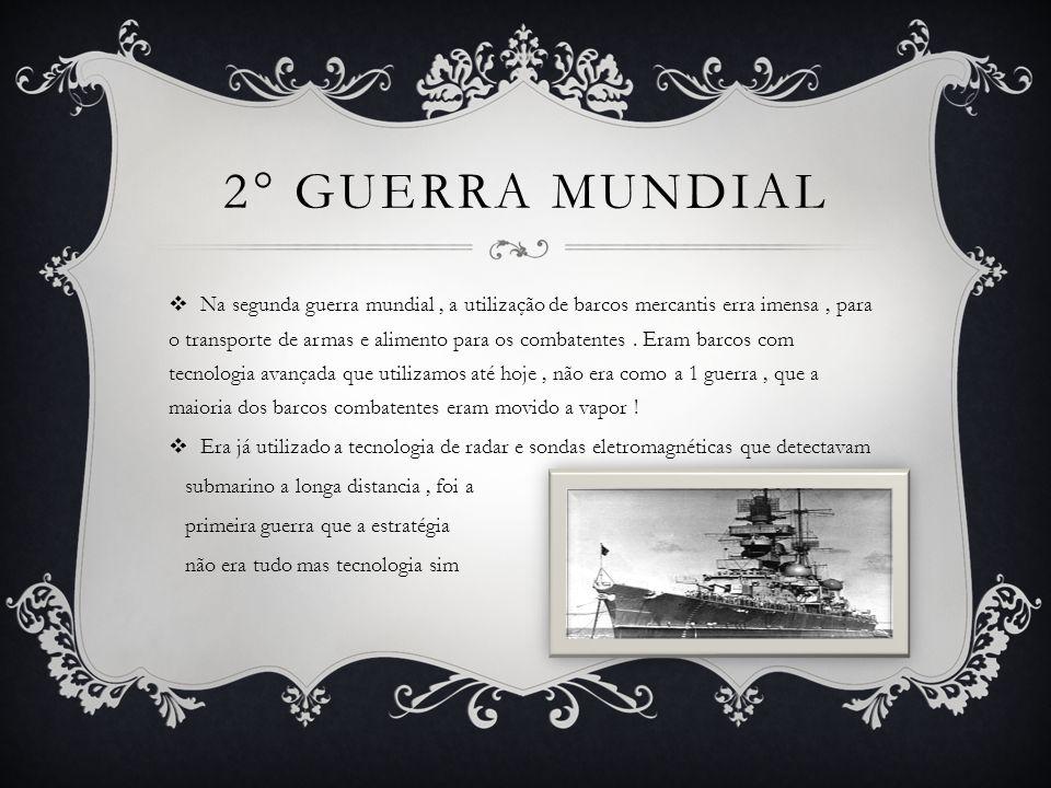 2° GUERRA MUNDIAL  Na segunda guerra mundial, a utilização de barcos mercantis erra imensa, para o transporte de armas e alimento para os combatentes.