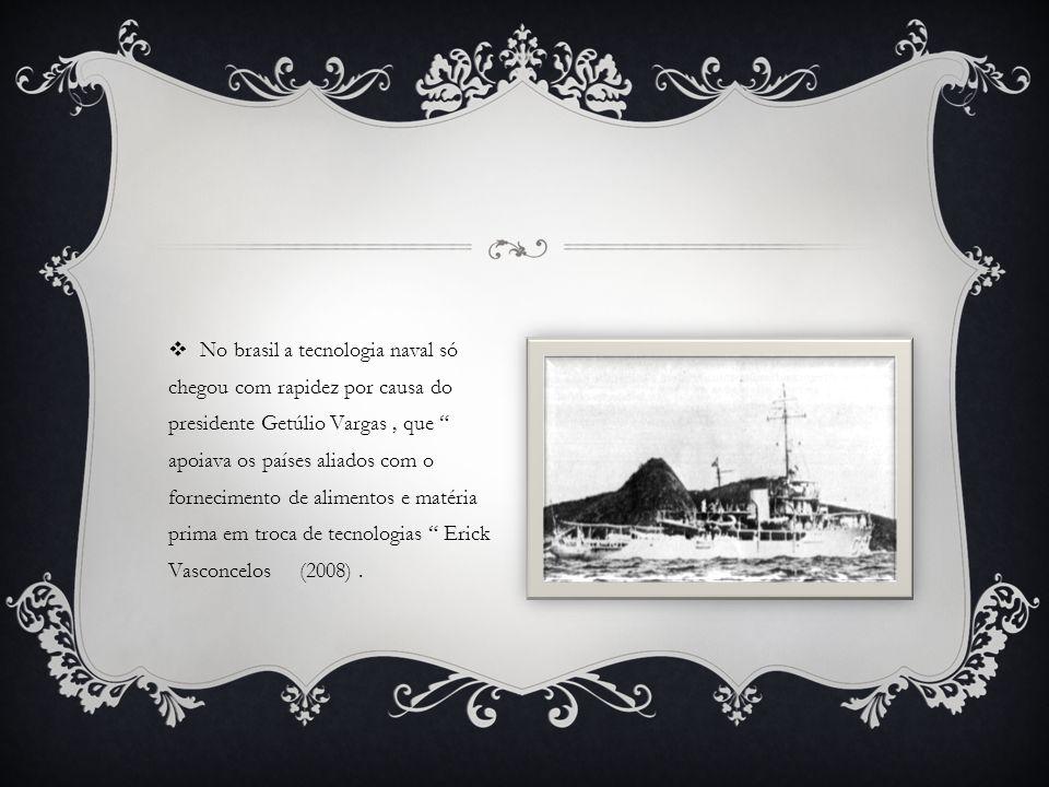  No brasil a tecnologia naval só chegou com rapidez por causa do presidente Getúlio Vargas, que apoiava os países aliados com o fornecimento de alimentos e matéria prima em troca de tecnologias Erick Vasconcelos (2008).