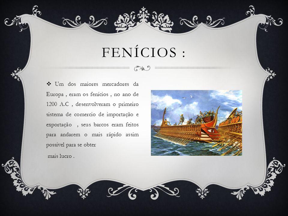  Um dos maiores mercadores da Europa, eram os fenícios, no ano de 1200 A.C, desenvolveram o primeiro sistema de comercio de importação e exportação, seus barcos eram feitos para andarem o mais rápido assim possível para se obter mais lucro.