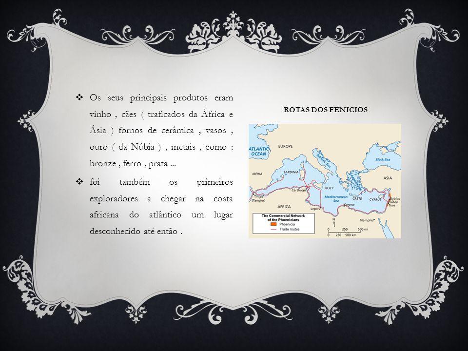 ROTAS DOS FENICIOS  Os seus principais produtos eram vinho, cães ( traficados da África e Ásia ) fornos de cerâmica, vasos, ouro ( da Núbia ), metais, como : bronze, ferro, prata...