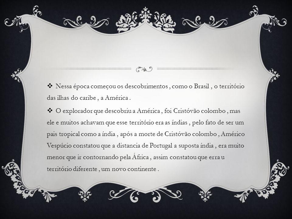  Nessa época começou os descobrimentos, como o Brasil, o território das ilhas do caribe, a América.