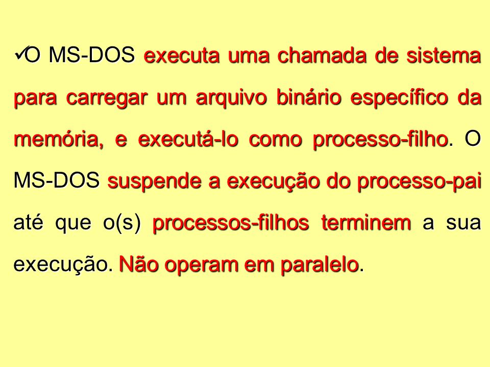 O MS-DOS executa uma chamada de sistema para carregar um arquivo binário específico da memória, e executá-lo como processo-filho.