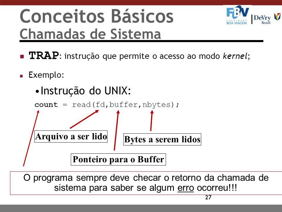 27 Conceitos Básicos Chamadas de Sistema TRAP : instrução que permite o acesso ao modo kernel; n Exemplo: Instrução do UNIX: count = read(fd,buffer,nb