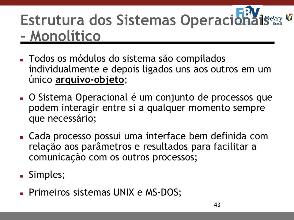 43 Estrutura dos Sistemas Operacionais - Monolítico n Todos os módulos do sistema são compilados individualmente e depois ligados uns aos outros em um