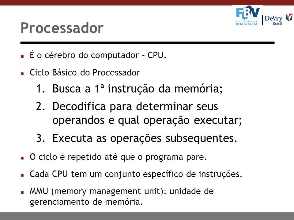Processador n É o cérebro do computador – CPU. n Ciclo Básico do Processador 1.Busca a 1ª instrução da memória; 2.Decodifica para determinar seus oper