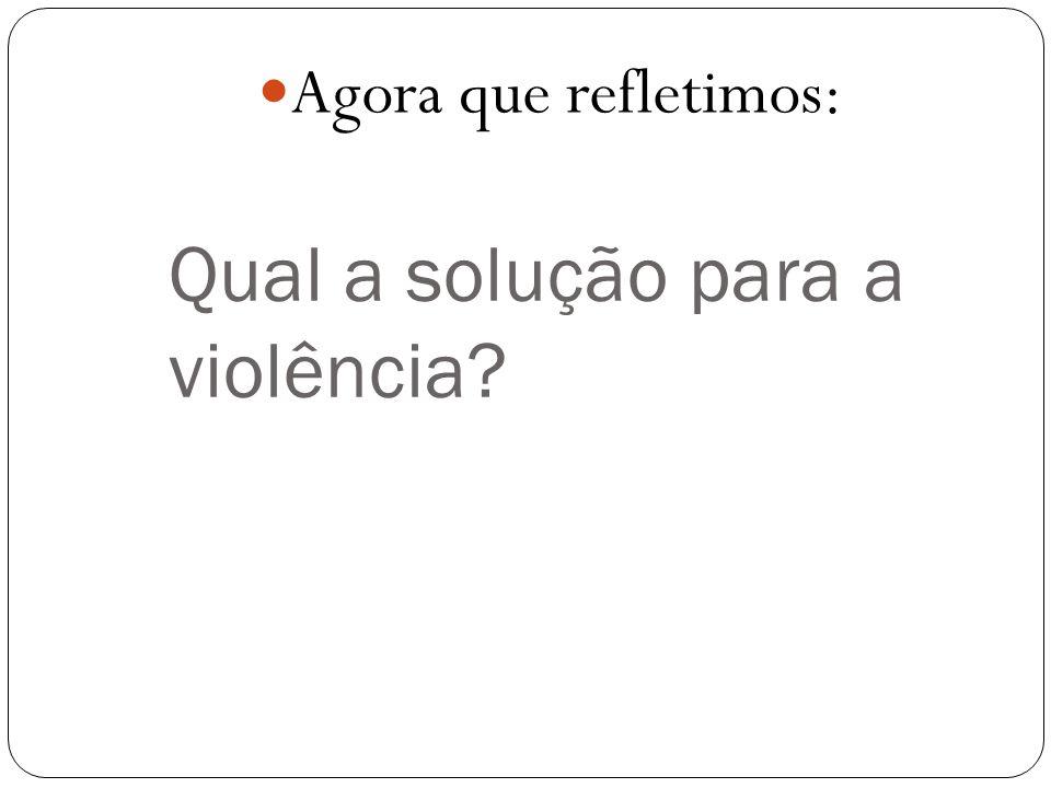 Qual a solução para a violência? Agora que refletimos: