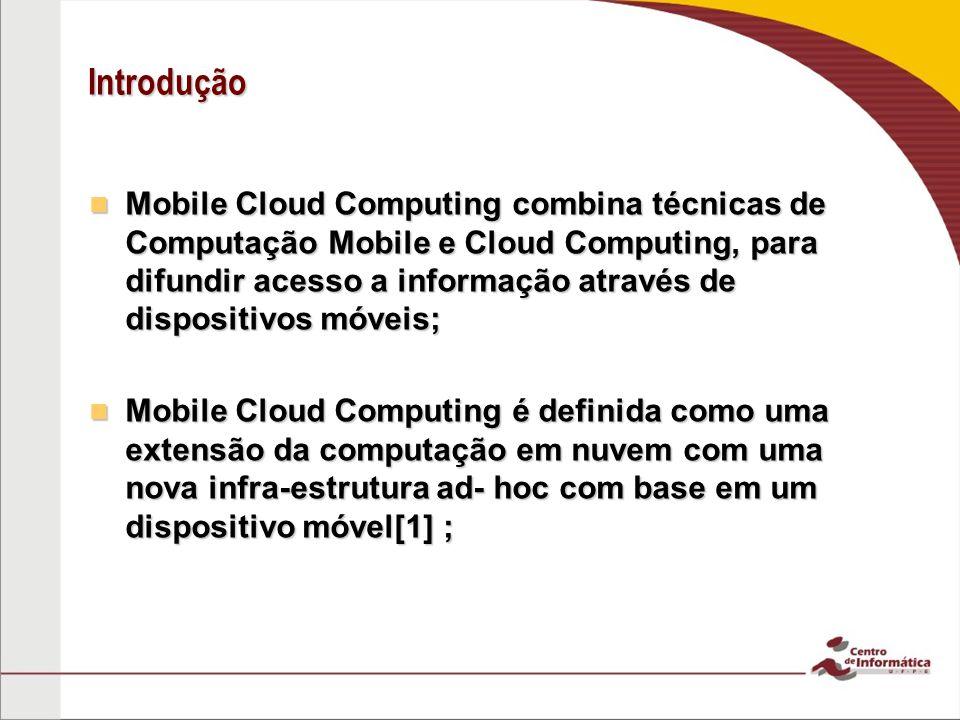 Introdução Mobile Cloud Computing combina técnicas de Computação Mobile e Cloud Computing, para difundir acesso a informação através de dispositivos m