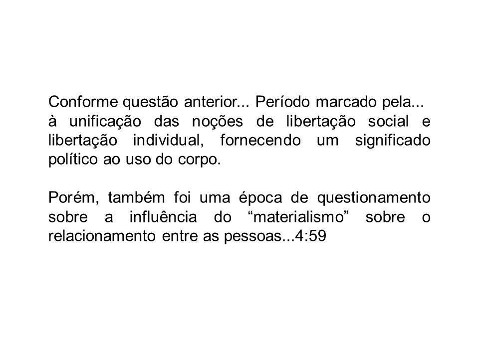Conforme questão anterior... Período marcado pela... à unificação das noções de libertação social e libertação individual, fornecendo um significado p