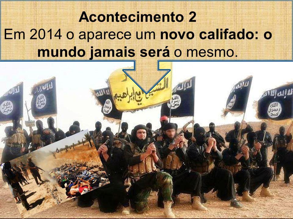 Acontecimento 2 Em 2014 o aparece um novo califado: o mundo jamais será o mesmo.