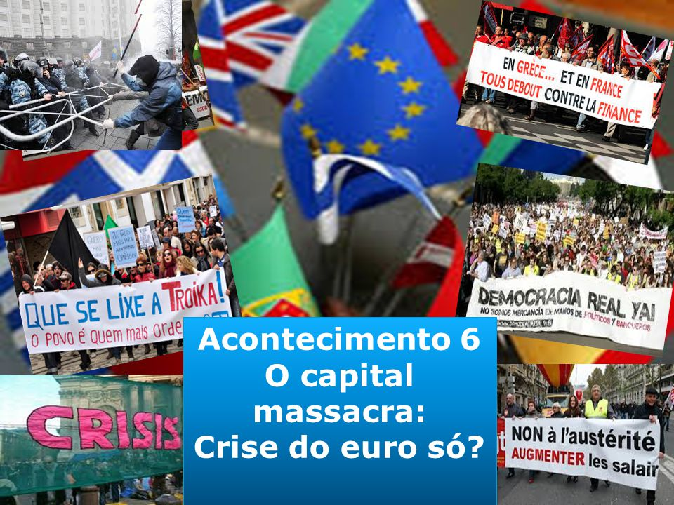 Acontecimento 6 O capital massacra: Crise do euro só.