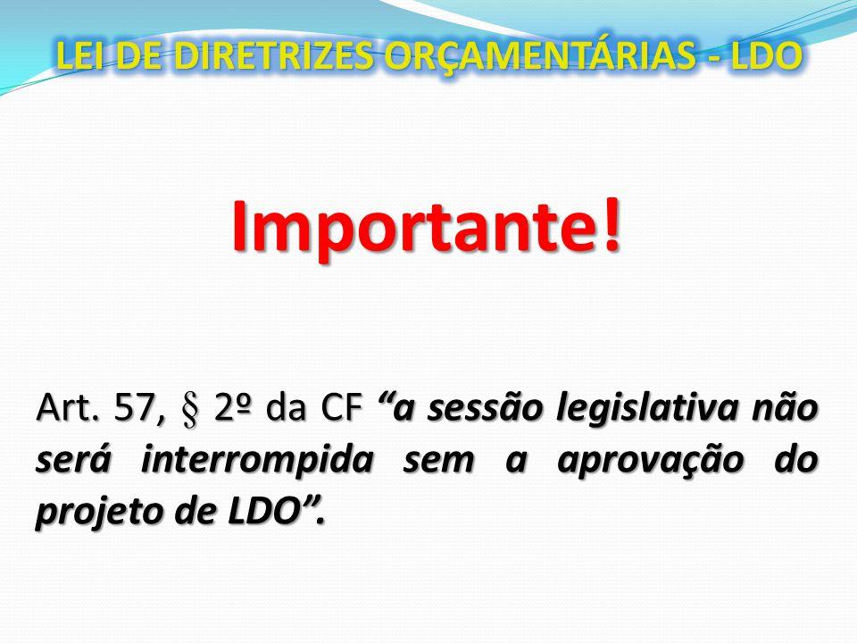 """Importante! Art. 57, § 2º da CF """"a sessão legislativa não será interrompida sem a aprovação do projeto de LDO""""."""