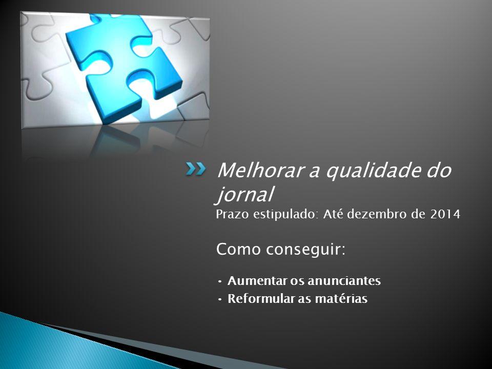 Melhorar a qualidade do jornal Prazo estipulado: Até dezembro de 2014 Como conseguir: Aumentar os anunciantes Reformular as matérias