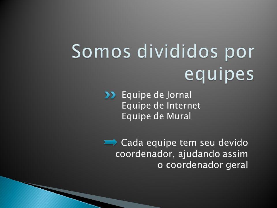 Equipe de Jornal Equipe de Internet Equipe de Mural Cada equipe tem seu devido coordenador, ajudando assim o coordenador geral