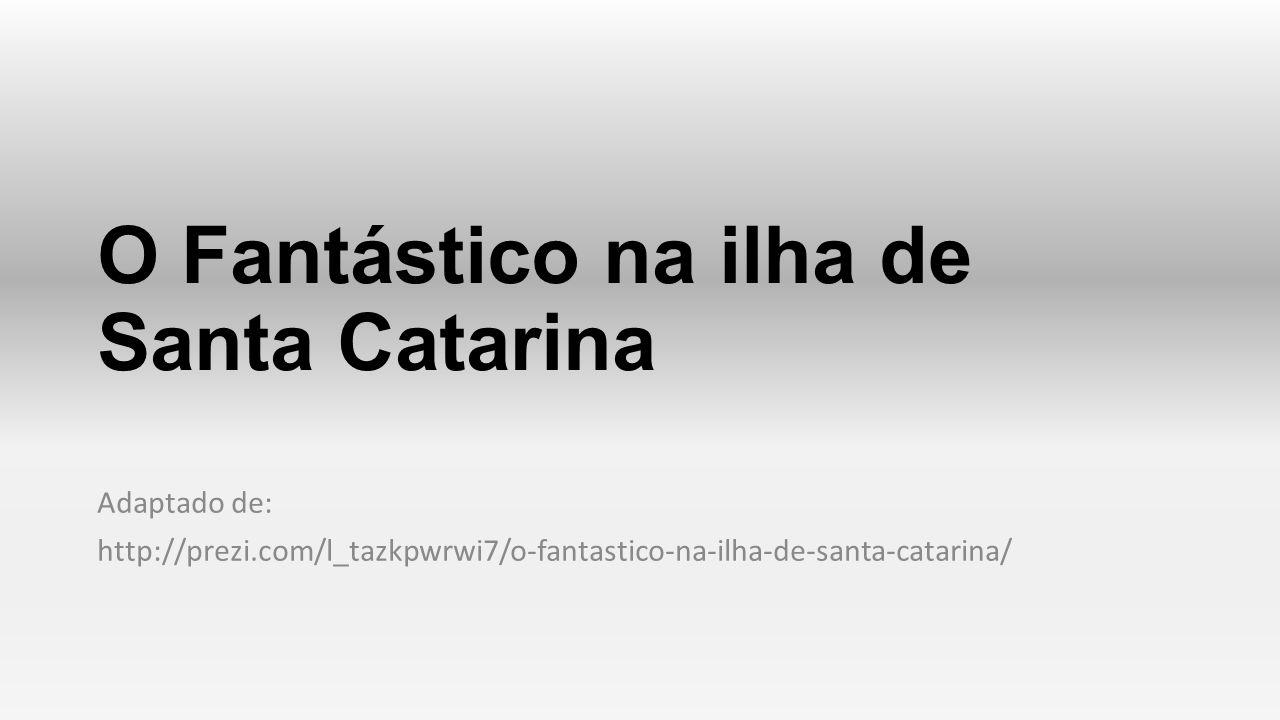 O Fantástico na ilha de Santa Catarina Adaptado de: http://prezi.com/l_tazkpwrwi7/o-fantastico-na-ilha-de-santa-catarina/