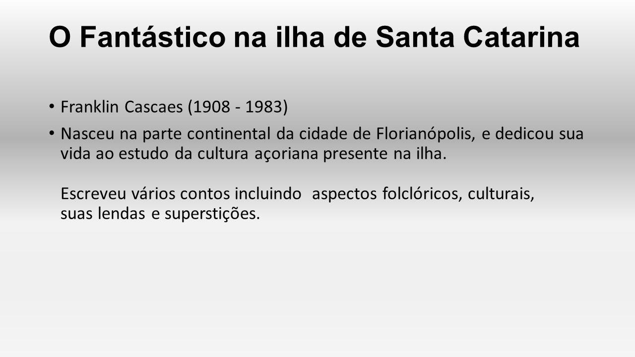 O Fantástico na ilha de Santa Catarina Franklin Cascaes (1908 - 1983) Nasceu na parte continental da cidade de Florianópolis, e dedicou sua vida ao es