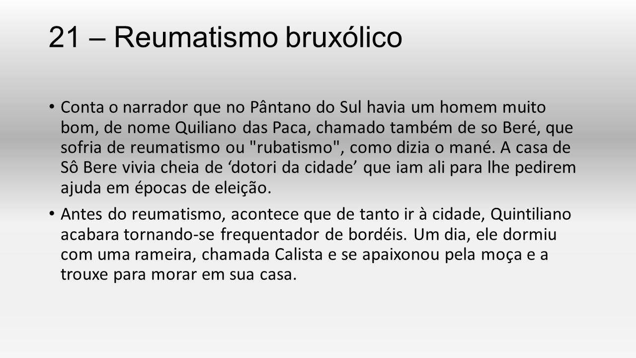 21 – Reumatismo bruxólico Conta o narrador que no Pântano do Sul havia um homem muito bom, de nome Quiliano das Paca, chamado também de so Beré, que s