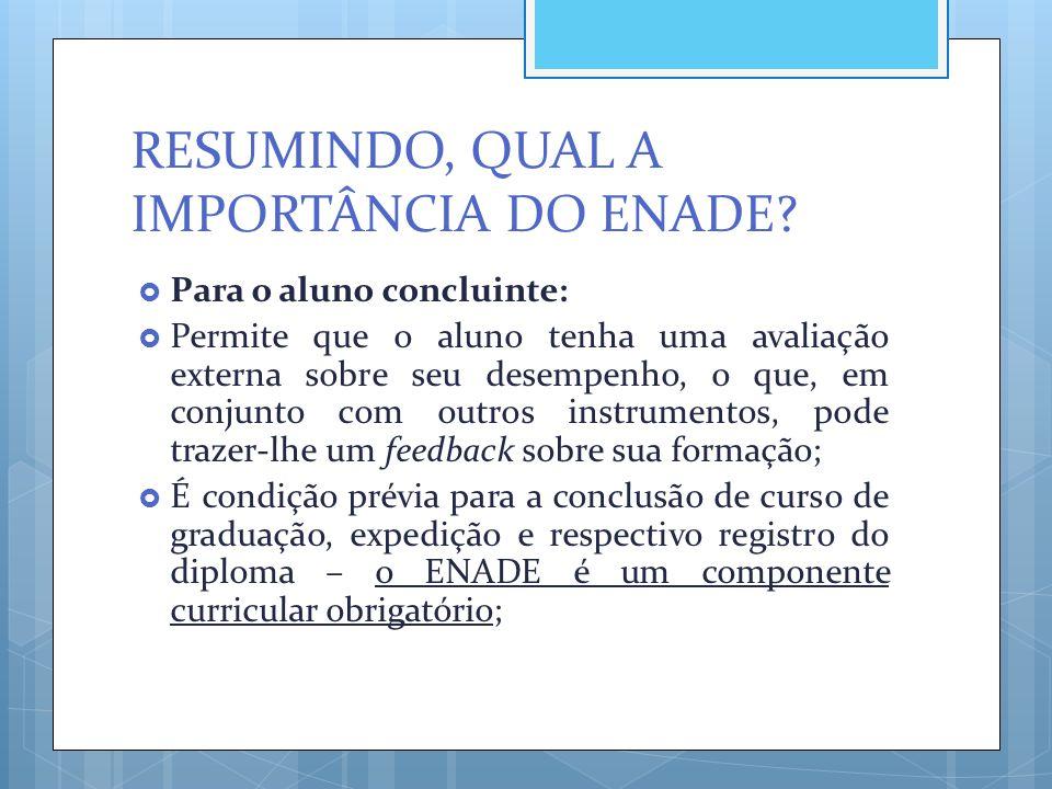 RESUMINDO, QUAL A IMPORTÂNCIA DO ENADE?  Para o aluno concluinte:  Permite que o aluno tenha uma avaliação externa sobre seu desempenho, o que, em c