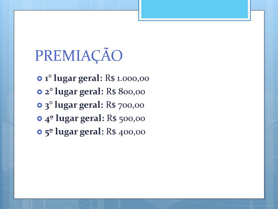 PREMIAÇÃO  1° lugar geral: R$ 1.000,00  2° lugar geral: R$ 800,00  3° lugar geral: R$ 700,00  4º lugar geral: R$ 500,00  5º lugar geral: R$ 400,0