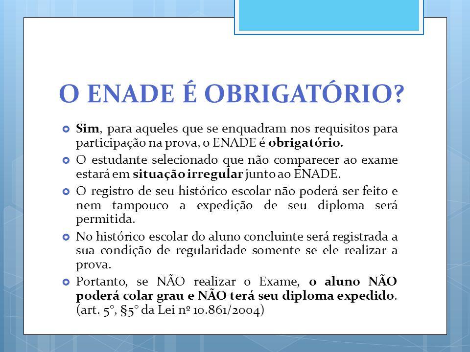 O ENADE É OBRIGATÓRIO?  Sim, para aqueles que se enquadram nos requisitos para participação na prova, o ENADE é obrigatório.  O estudante selecionad