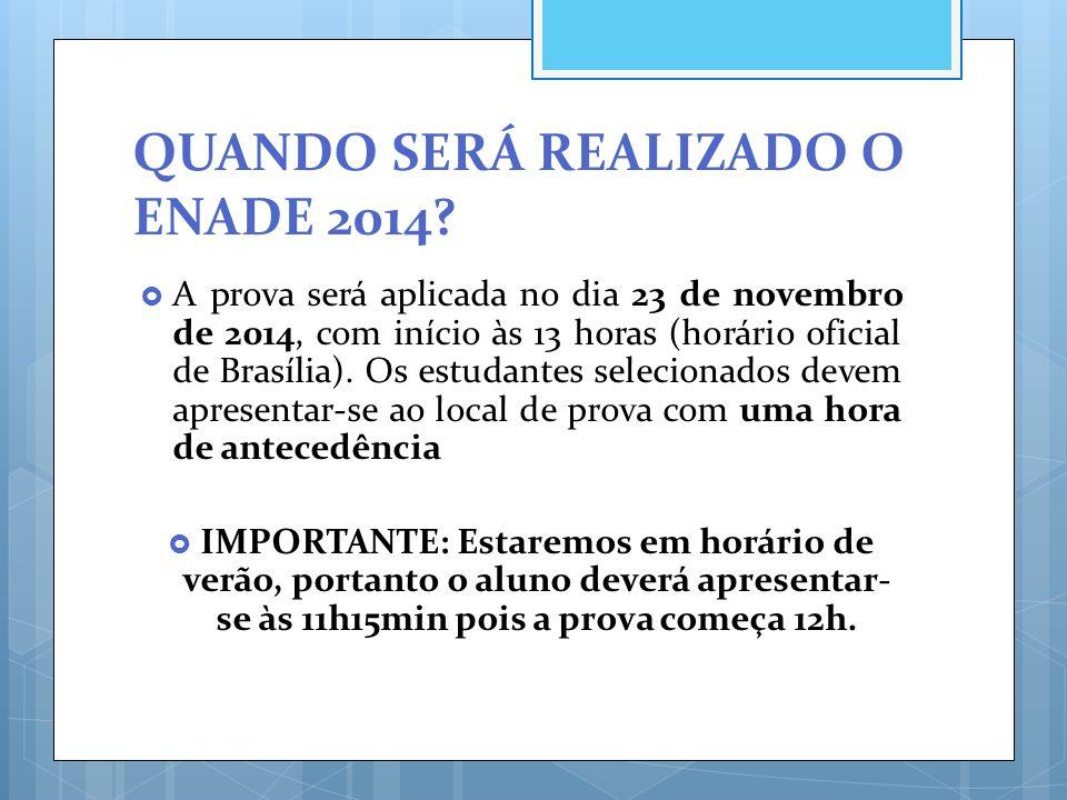 QUANDO SERÁ REALIZADO O ENADE 2014?  A prova será aplicada no dia 23 de novembro de 2014, com início às 13 horas (horário oficial de Brasília). Os es