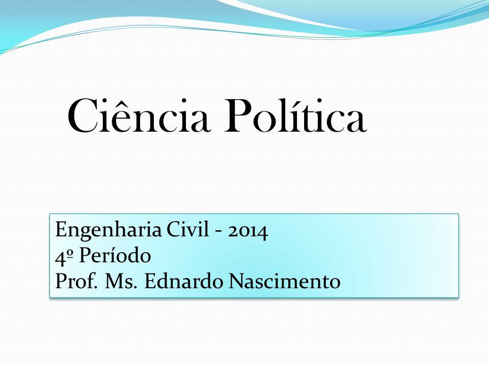 Ciência Política Engenharia Civil - 2014 4º Período Prof. Ms. Ednardo Nascimento Engenharia Civil - 2014 4º Período Prof. Ms. Ednardo Nascimento