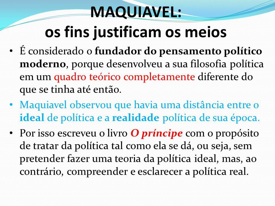 MAQUIAVEL: os fins justificam os meios É considerado o fundador do pensamento político moderno, porque desenvolveu a sua filosofia política em um quad